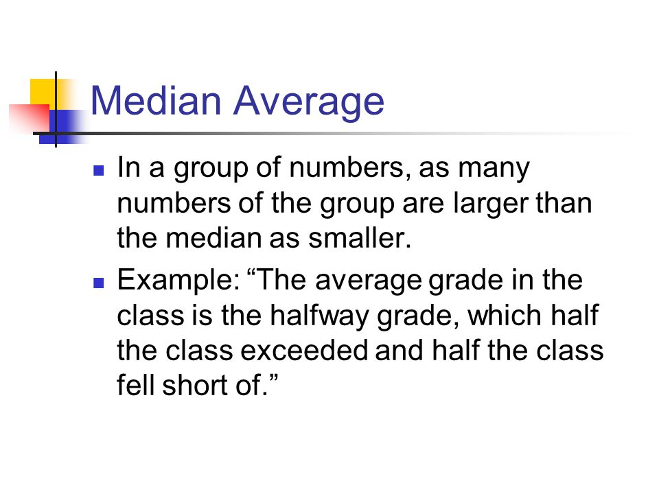 Median Average In a group of numbers, as many numbers of the group are larger than the median as smaller.