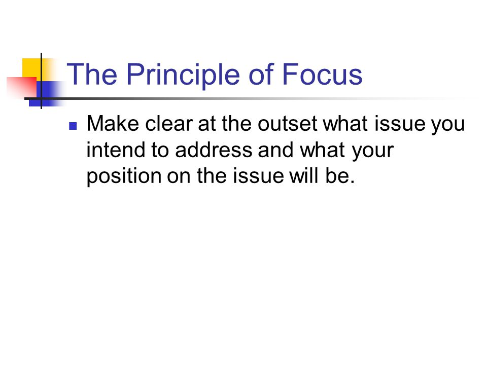 The Principle of Focus Make clear at the outset what issue you intend to address and what your position on the issue will be.