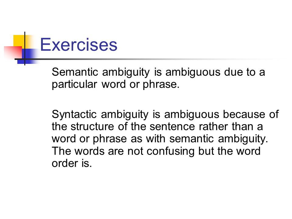 Exercises Semantic ambiguity is ambiguous due to a particular word or phrase.