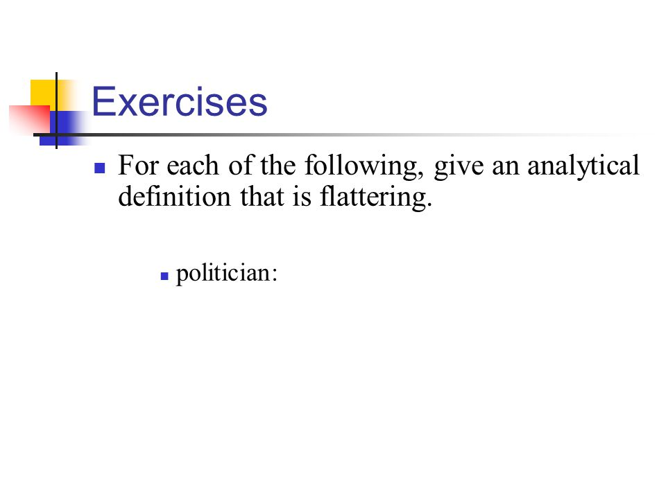 Exercises For each of the following, give an analytical definition that is flattering. politician: