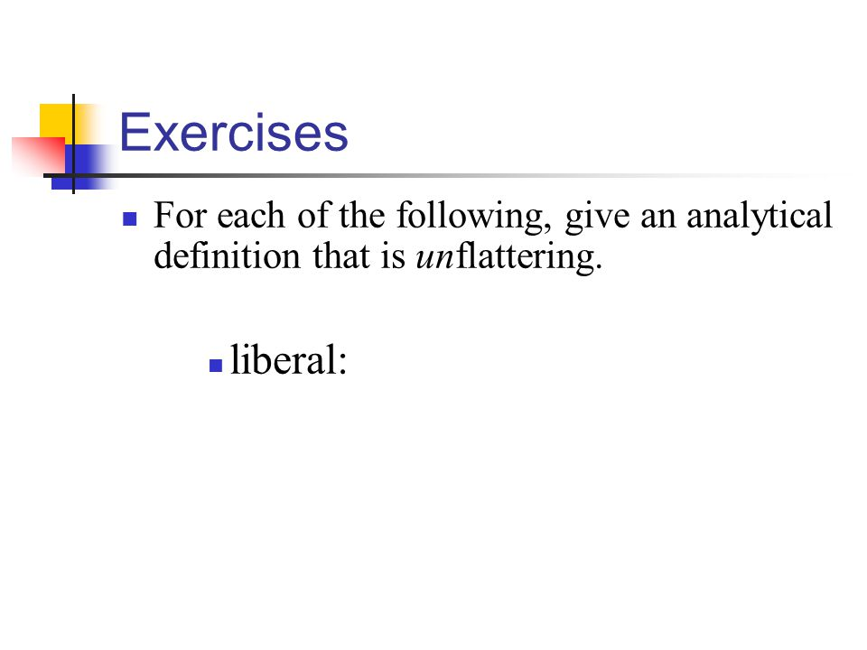Exercises For each of the following, give an analytical definition that is unflattering. liberal: