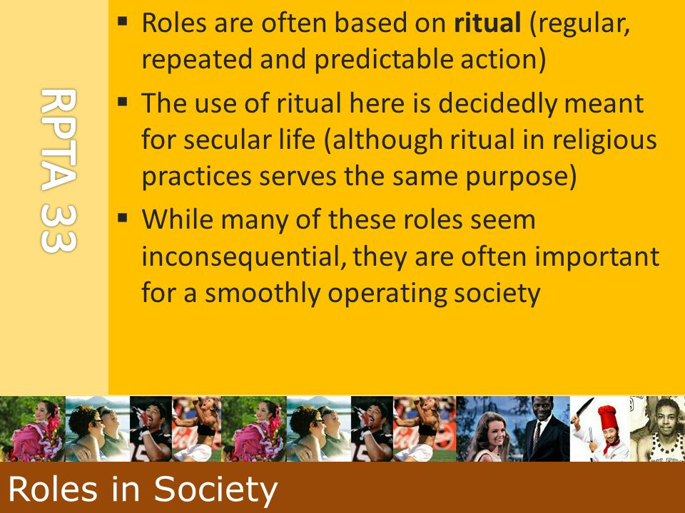 Roles are often based on ritual (regular, repeated and predictable action)