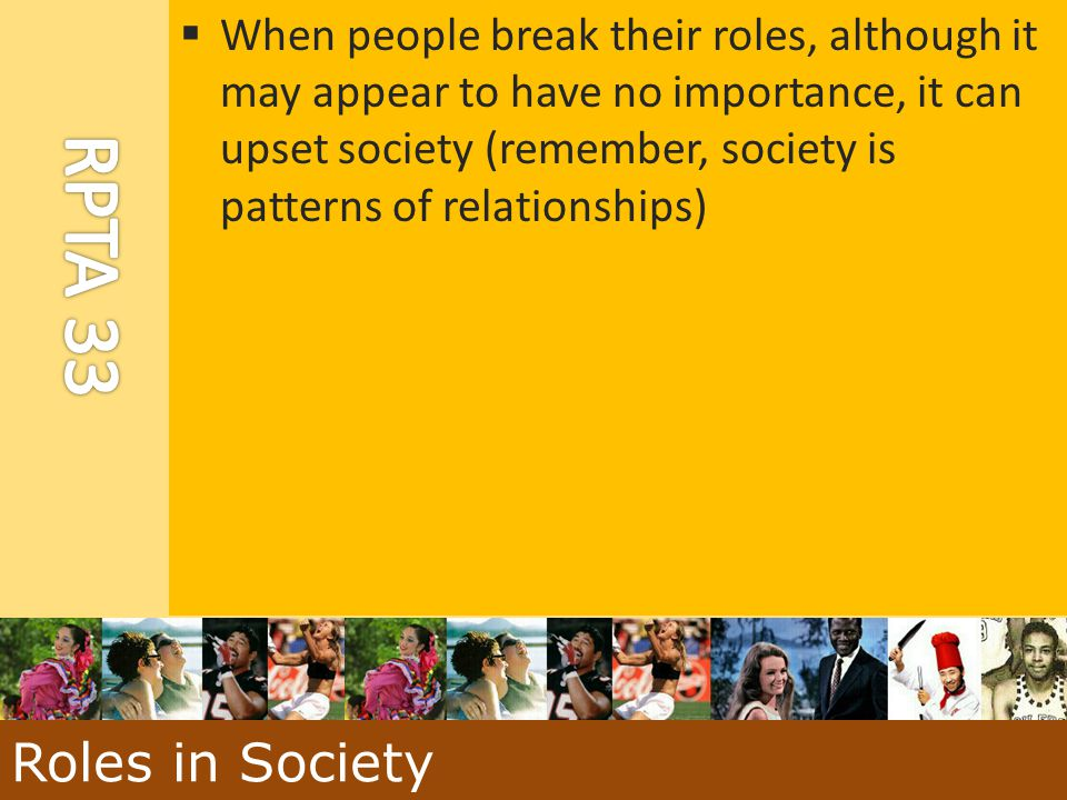 When people break their roles, although it may appear to have no importance, it can upset society (remember, society is patterns of relationships)