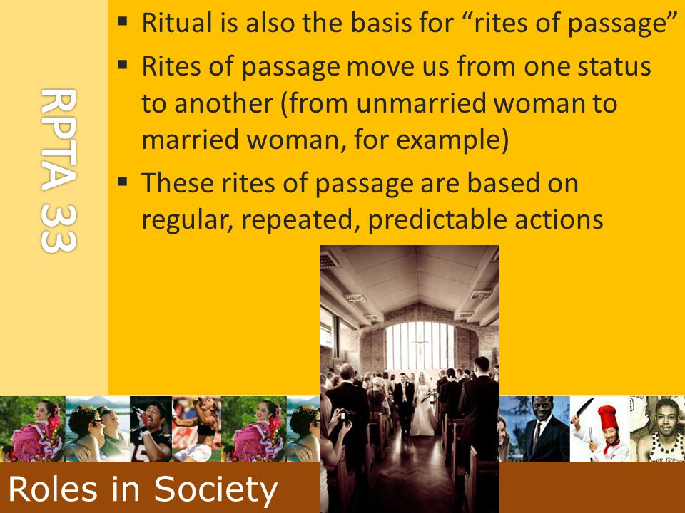 Roles in Society Ritual is also the basis for rites of passage
