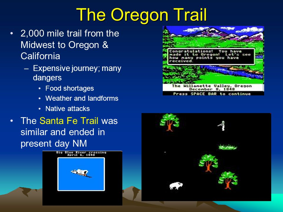 The Oregon Trail 2,000 mile trail from the Midwest to Oregon & California. Expensive journey; many dangers.