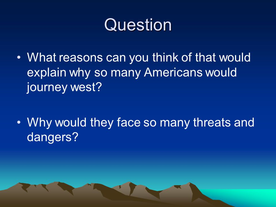 Question What reasons can you think of that would explain why so many Americans would journey west