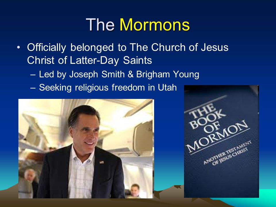 The Mormons Officially belonged to The Church of Jesus Christ of Latter-Day Saints. Led by Joseph Smith & Brigham Young.