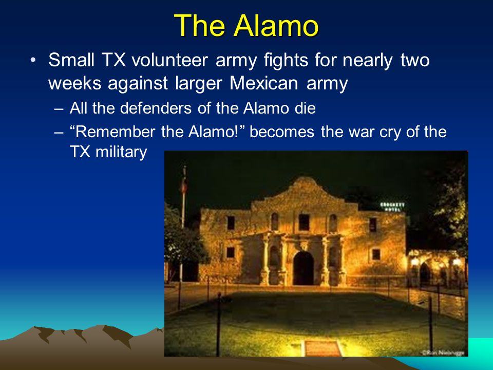 The Alamo Small TX volunteer army fights for nearly two weeks against larger Mexican army. All the defenders of the Alamo die.