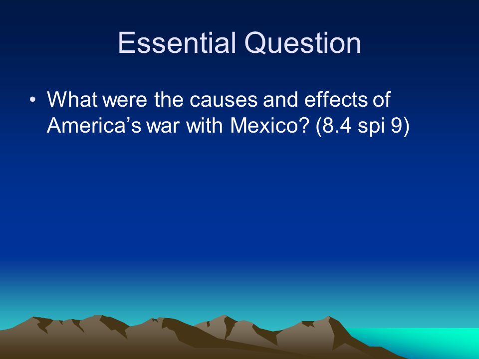 Essential Question What were the causes and effects of America's war with Mexico (8.4 spi 9)