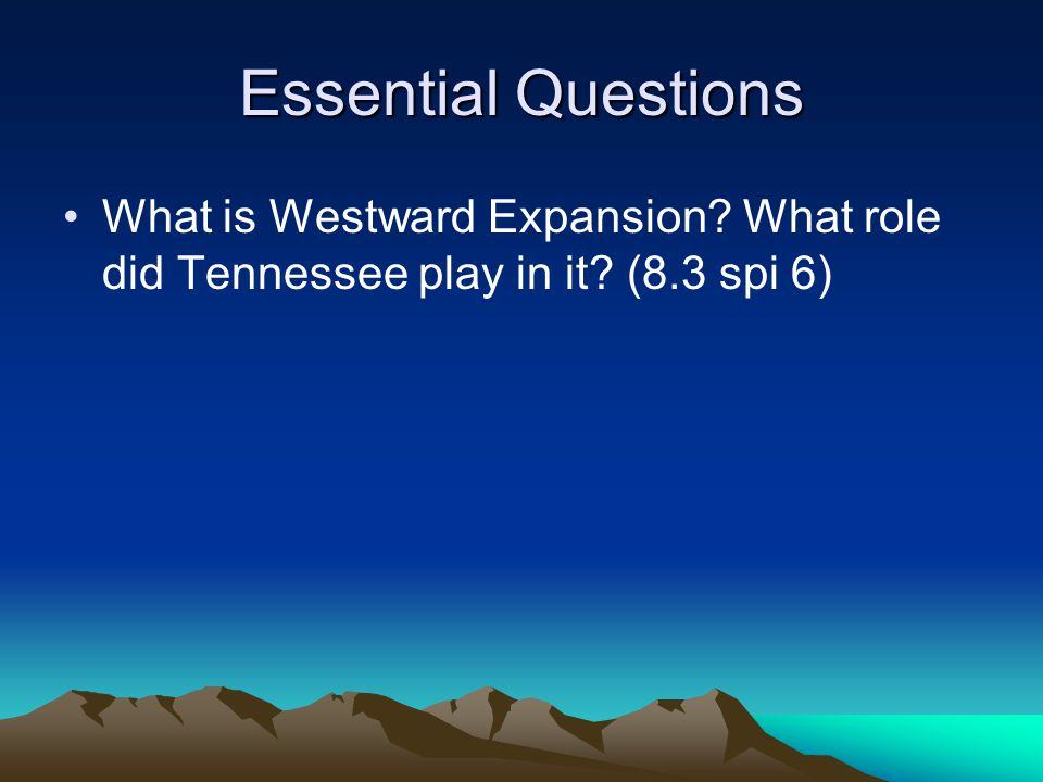 Essential Questions What is Westward Expansion What role did Tennessee play in it (8.3 spi 6)
