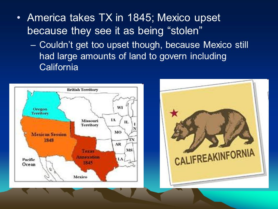 America takes TX in 1845; Mexico upset because they see it as being stolen