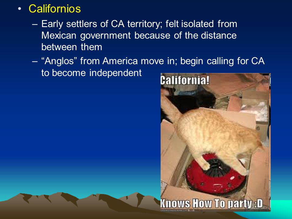 Californios Early settlers of CA territory; felt isolated from Mexican government because of the distance between them.