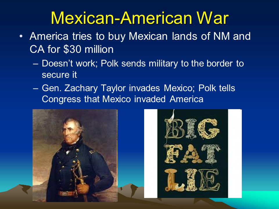 Mexican-American War America tries to buy Mexican lands of NM and CA for $30 million. Doesn't work; Polk sends military to the border to secure it.