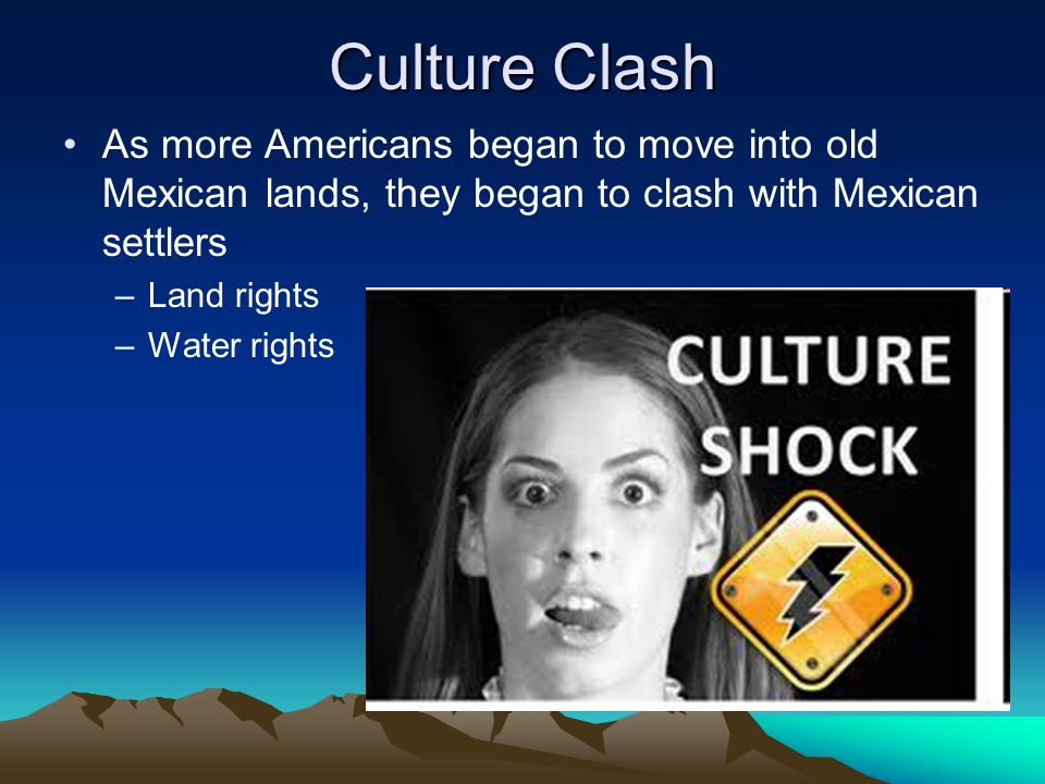 Culture Clash As more Americans began to move into old Mexican lands, they began to clash with Mexican settlers.