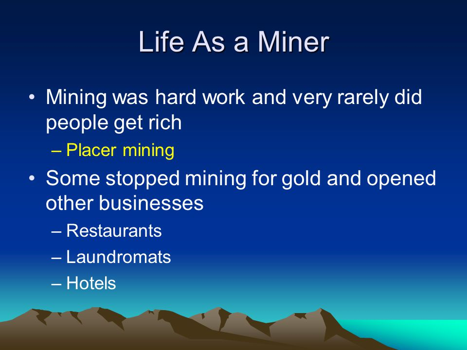 Life As a Miner Mining was hard work and very rarely did people get rich. Placer mining. Some stopped mining for gold and opened other businesses.