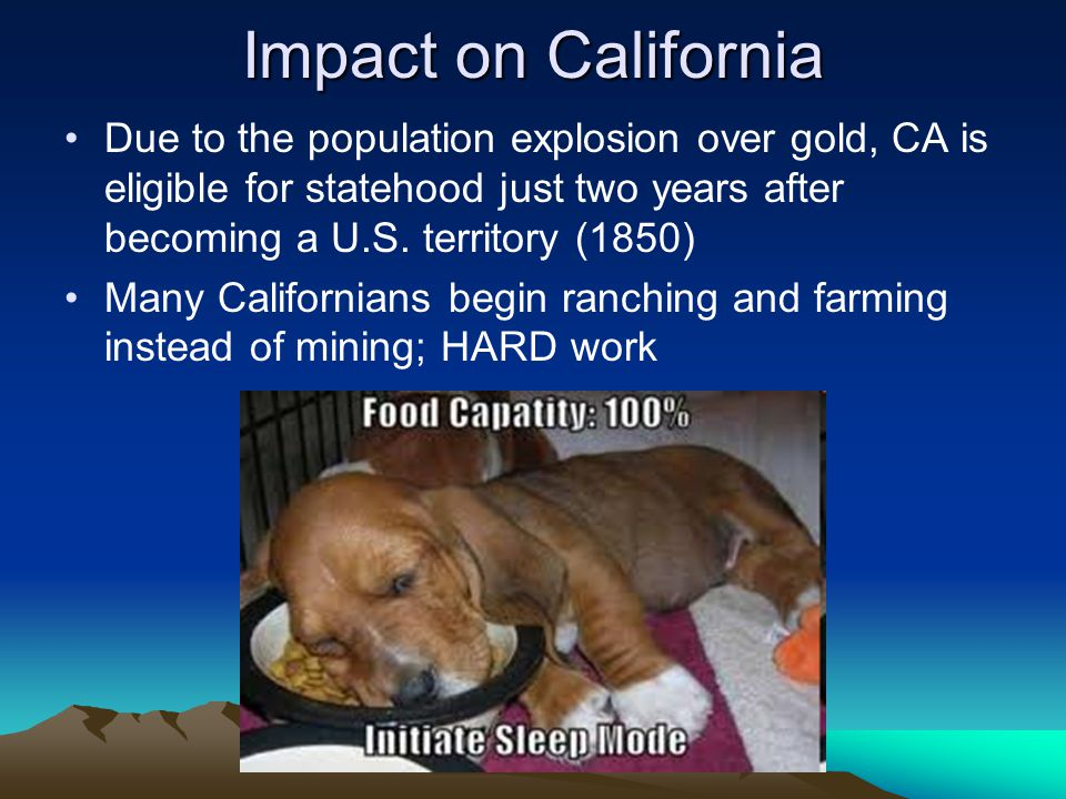 Impact on California Due to the population explosion over gold, CA is eligible for statehood just two years after becoming a U.S. territory (1850)