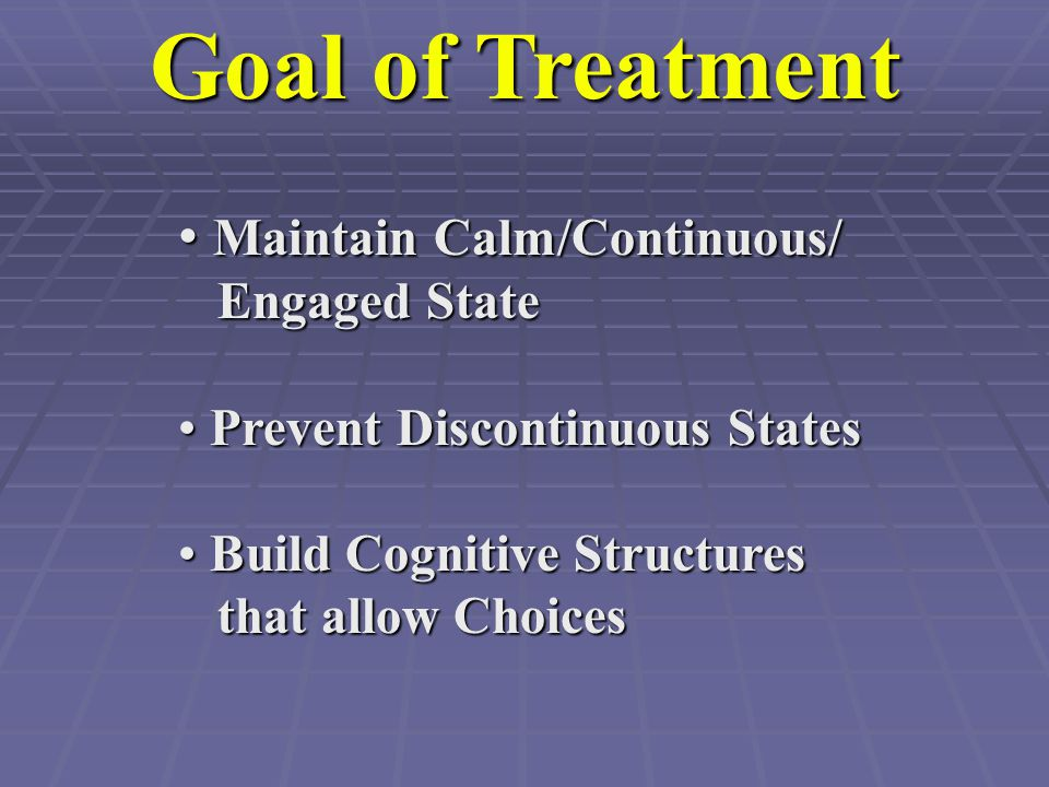 Goal of Treatment Maintain Calm/Continuous/ Engaged State