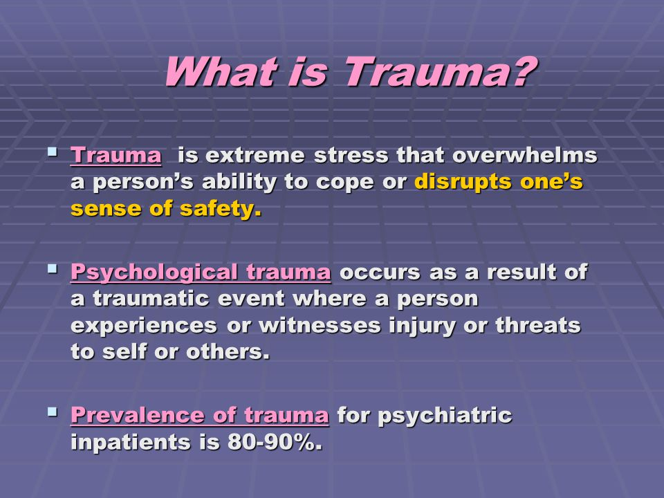 What is Trauma Trauma is extreme stress that overwhelms a person's ability to cope or disrupts one's sense of safety.