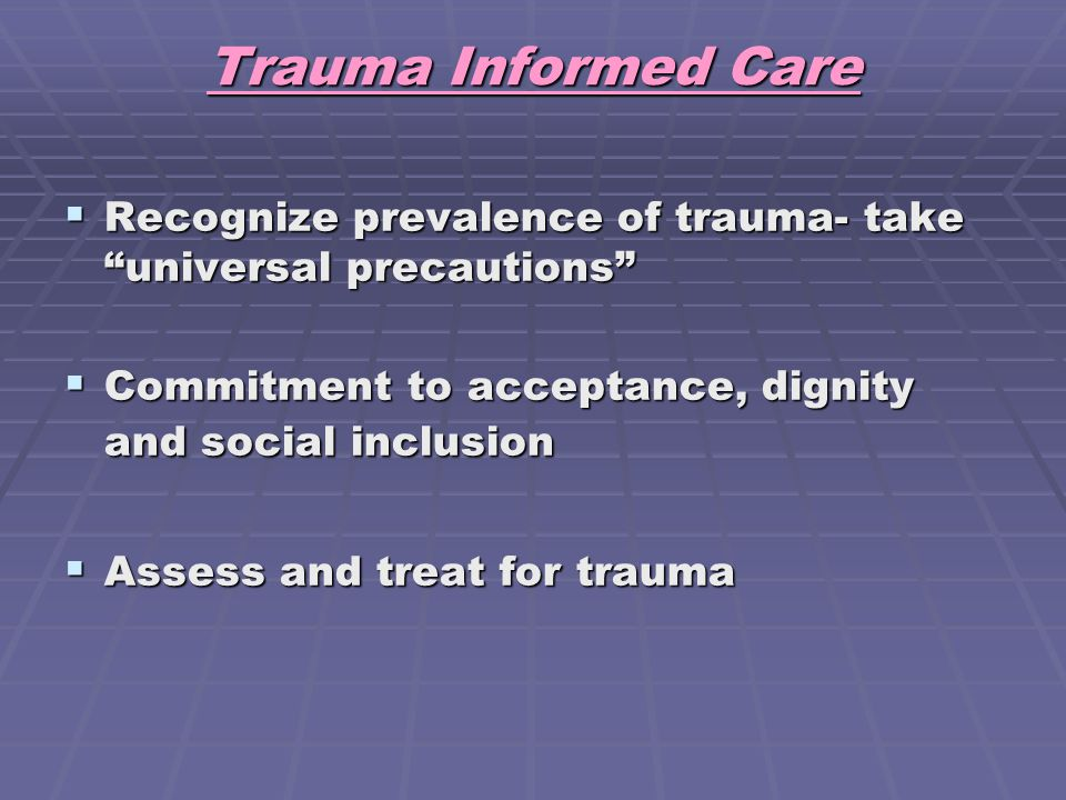 Trauma Informed Care Recognize prevalence of trauma- take universal precautions Commitment to acceptance, dignity and social inclusion.