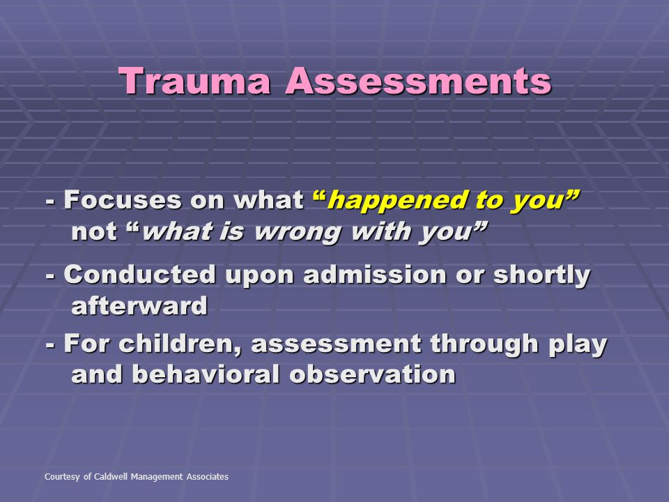 Trauma Assessments - Focuses on what happened to you not what is wrong with you - Conducted upon admission or shortly afterward.
