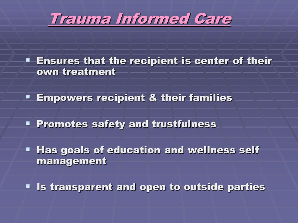 Trauma Informed Care Ensures that the recipient is center of their own treatment. Empowers recipient & their families.