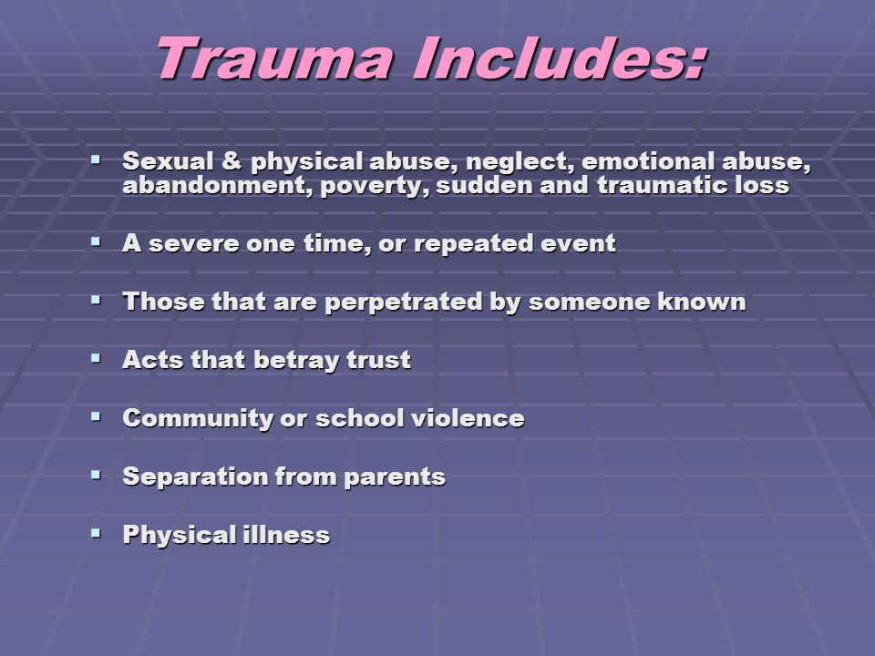 Trauma Includes: Sexual & physical abuse, neglect, emotional abuse, abandonment, poverty, sudden and traumatic loss.