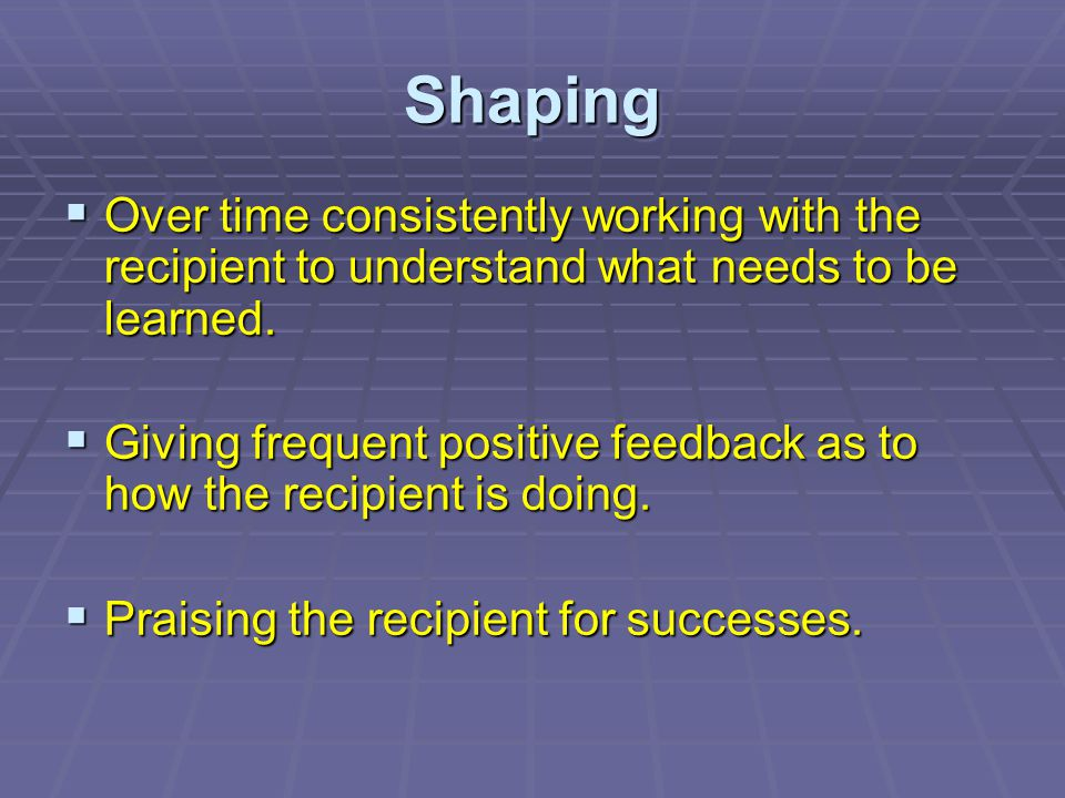 Shaping Over time consistently working with the recipient to understand what needs to be learned.