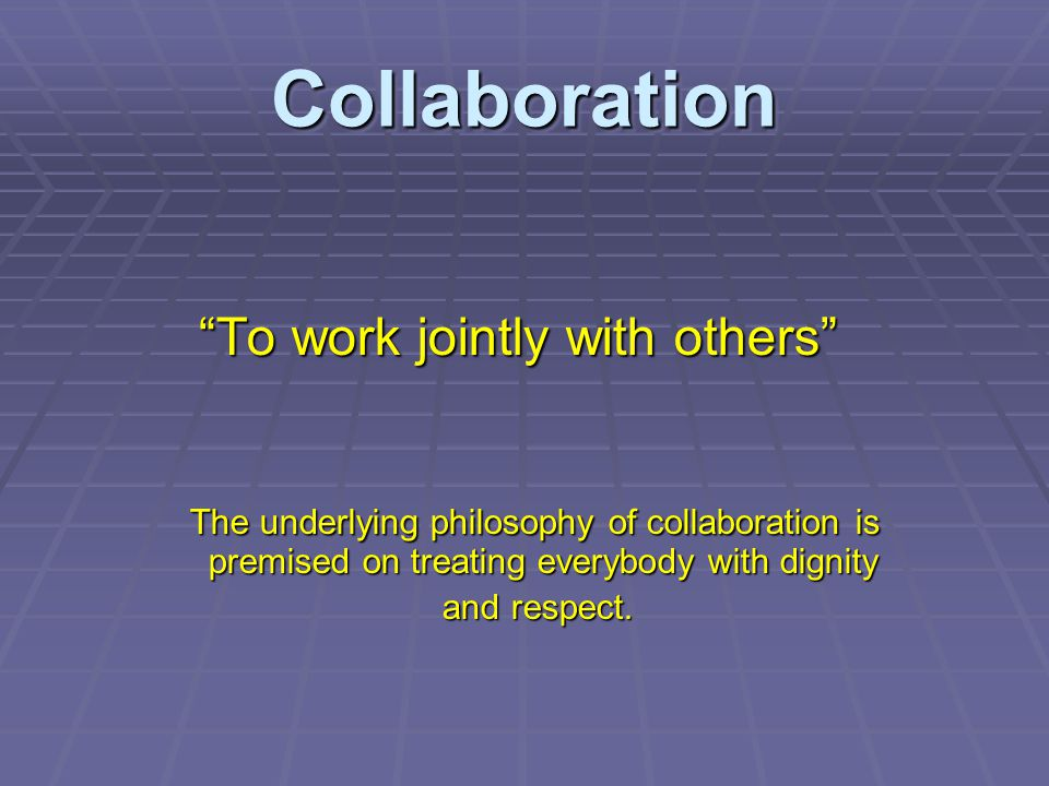 Collaboration To work jointly with others