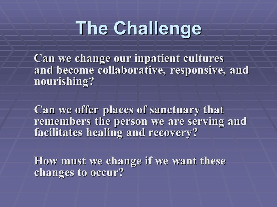 The Challenge Can we change our inpatient cultures and become collaborative, responsive, and nourishing