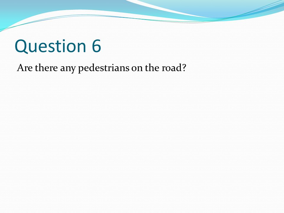 Question 6 Are there any pedestrians on the road