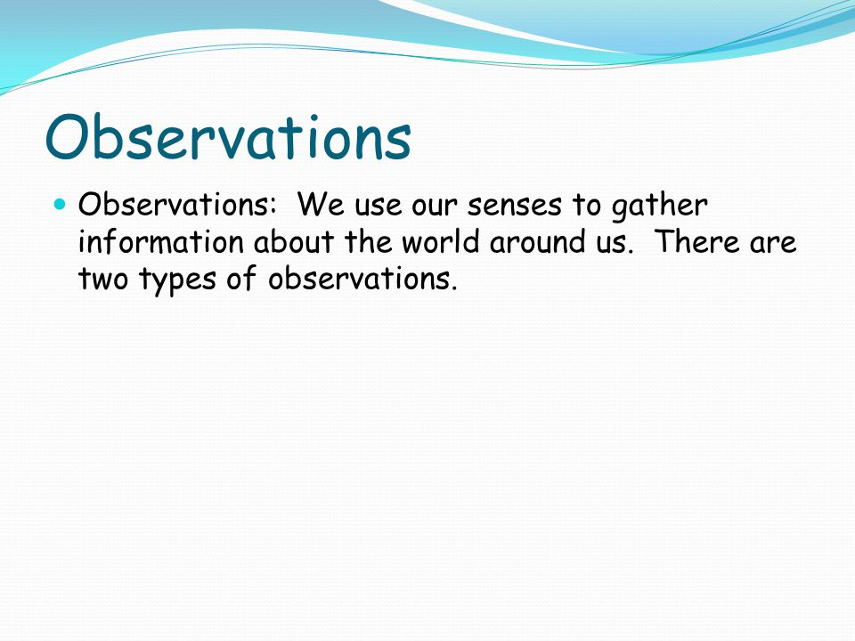 Observations Observations: We use our senses to gather information about the world around us.