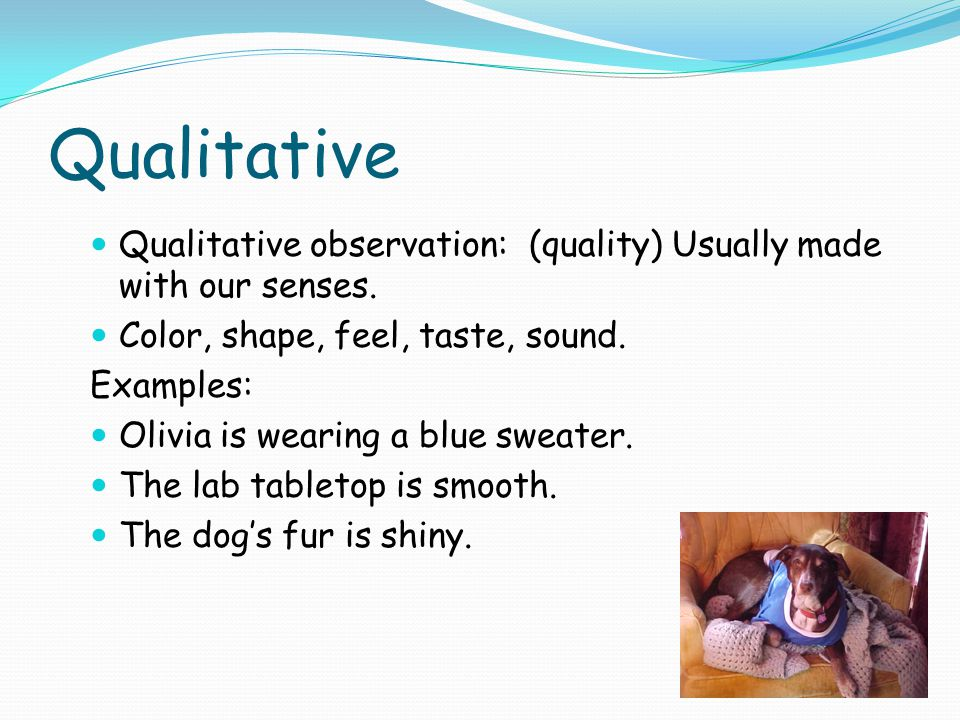 Qualitative Qualitative observation: (quality) Usually made with our senses. Color, shape, feel, taste, sound.