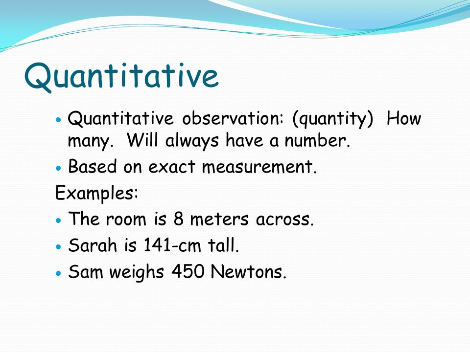Quantitative Quantitative observation: (quantity) How many. Will always have a number. Based on exact measurement.