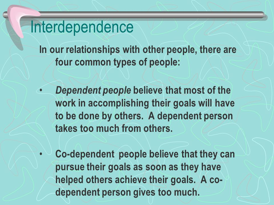 Interdependence In our relationships with other people, there are four common types of people: