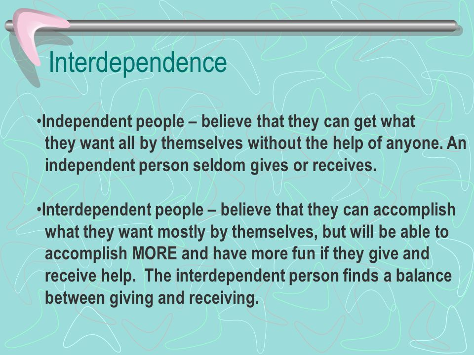 Interdependence Independent people – believe that they can get what