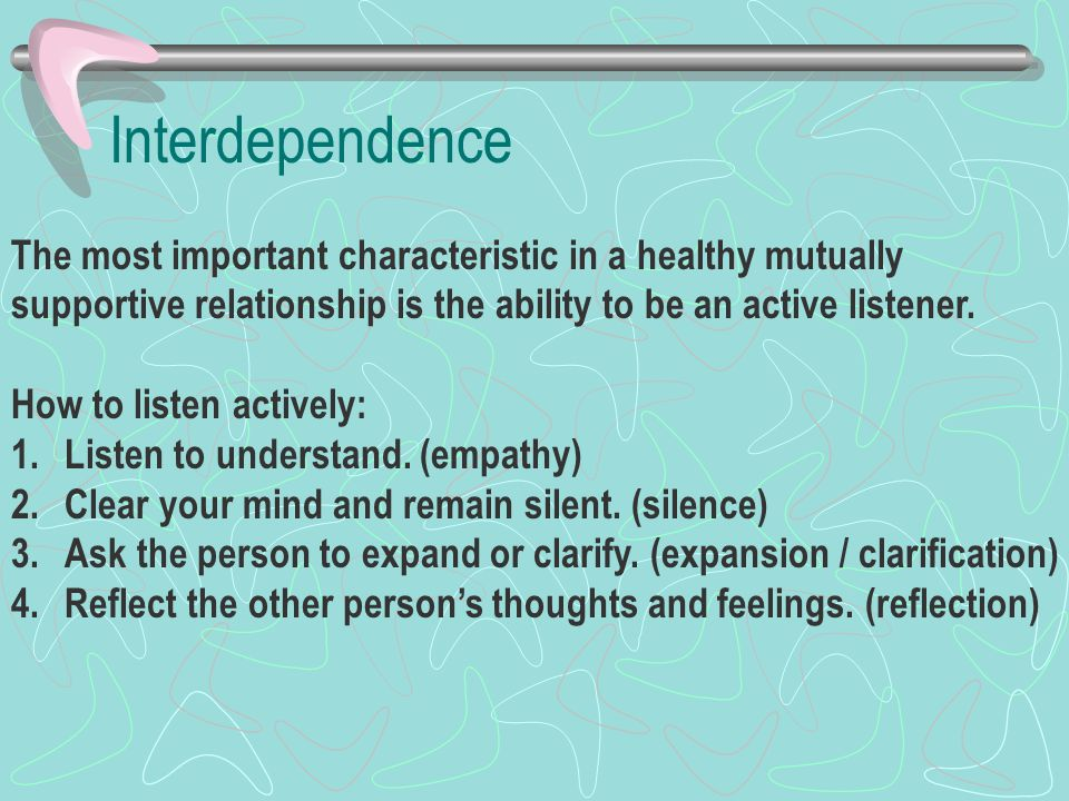 Interdependence The most important characteristic in a healthy mutually. supportive relationship is the ability to be an active listener.