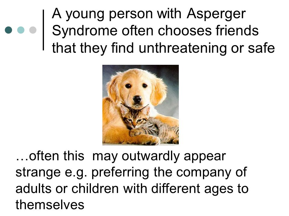 A young person with Asperger Syndrome often chooses friends that they find unthreatening or safe