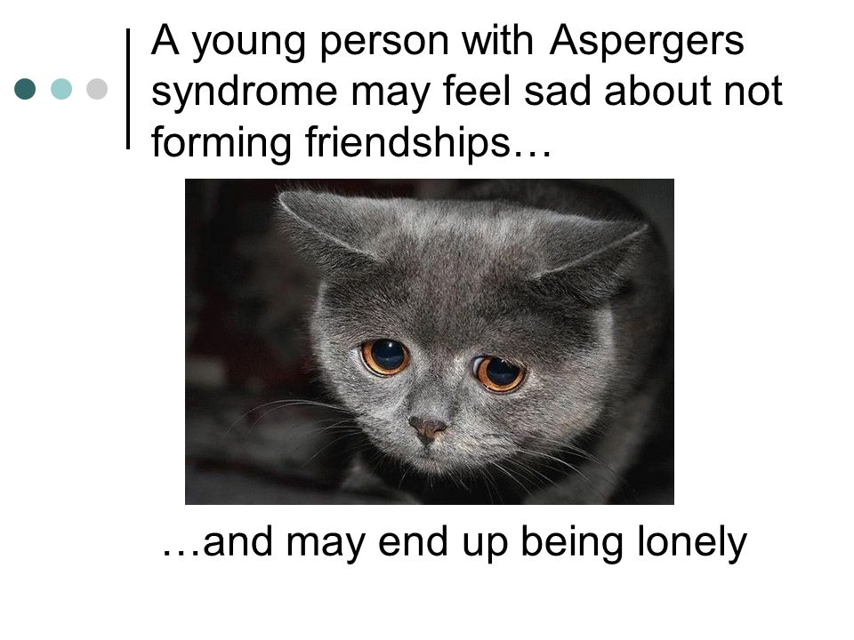 A young person with Aspergers syndrome may feel sad about not forming friendships…