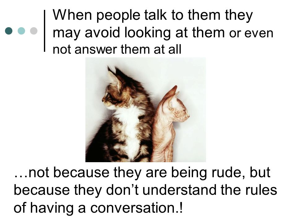 When people talk to them they may avoid looking at them or even not answer them at all