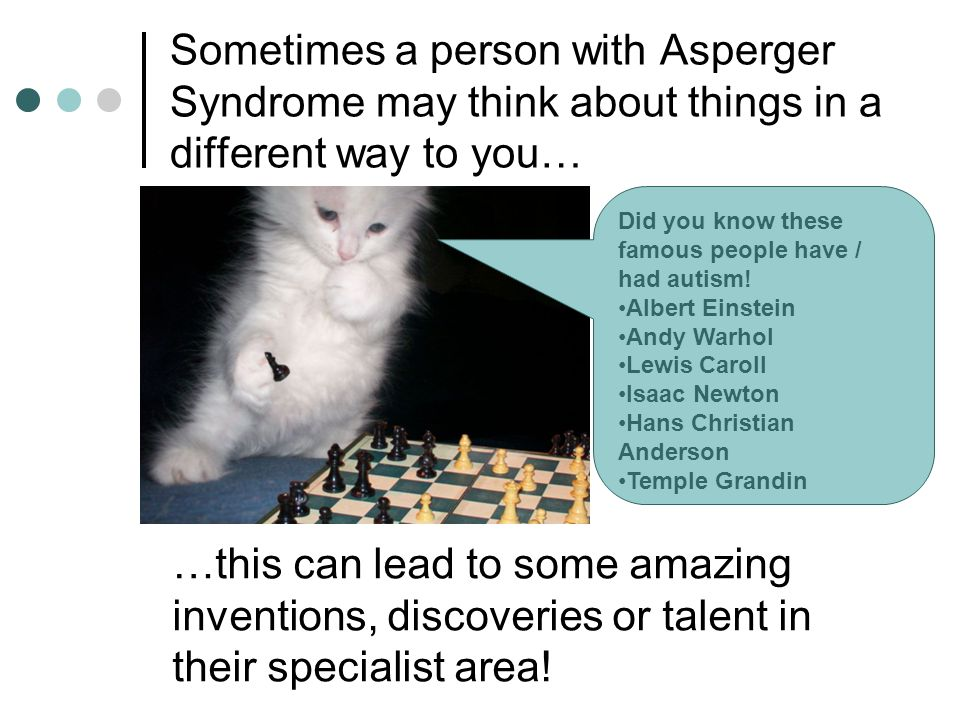 Sometimes a person with Asperger Syndrome may think about things in a different way to you…