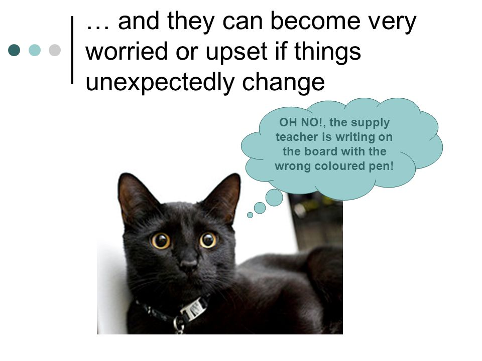 … and they can become very worried or upset if things unexpectedly change