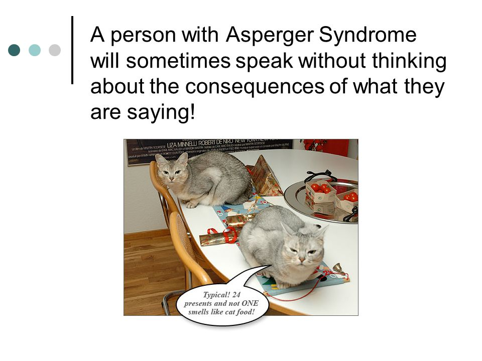 A person with Asperger Syndrome will sometimes speak without thinking about the consequences of what they are saying!