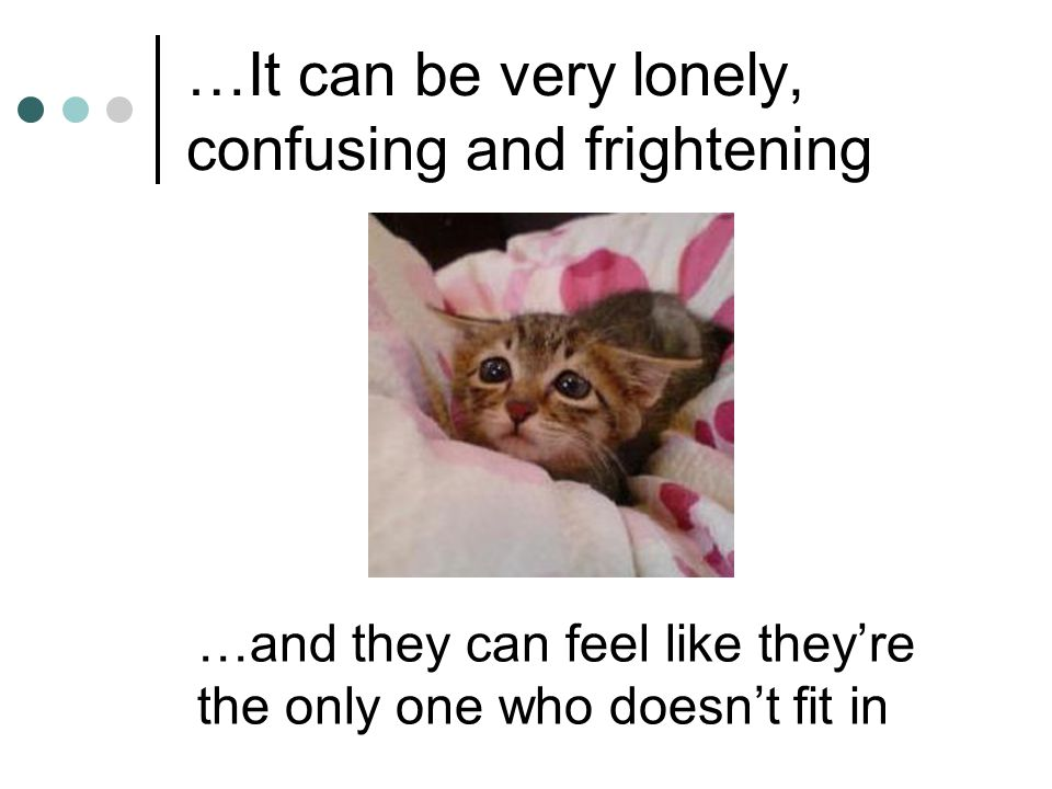 …It can be very lonely, confusing and frightening