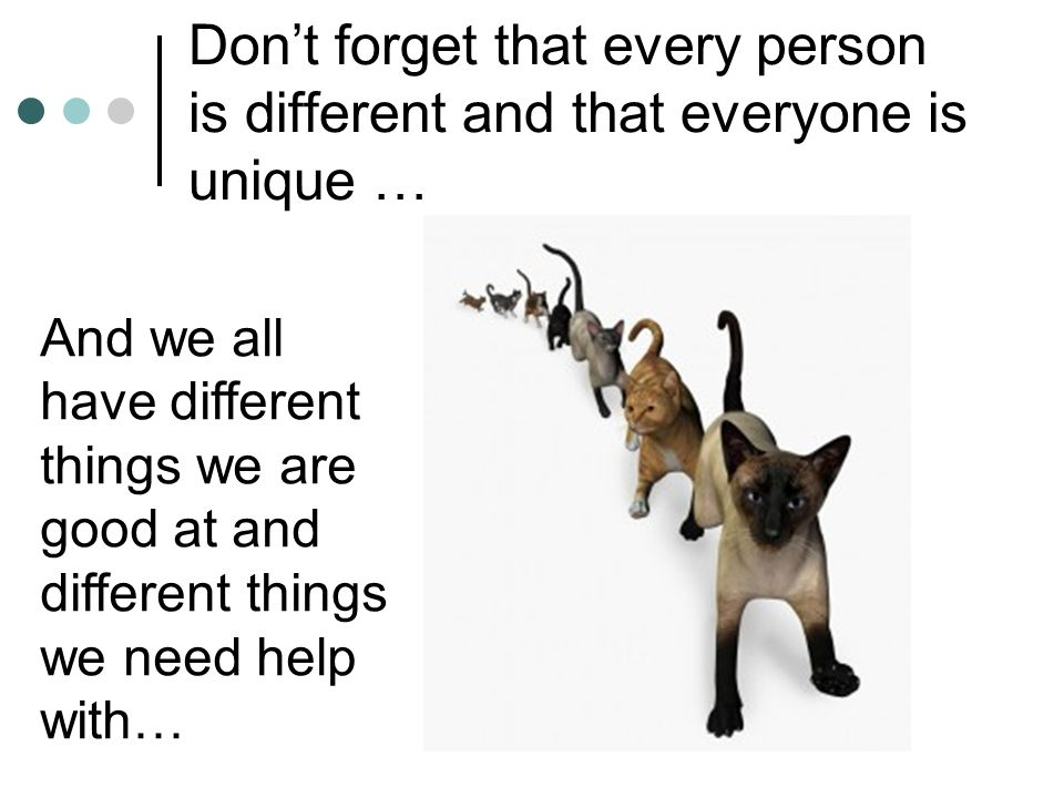 Don't forget that every person is different and that everyone is unique …