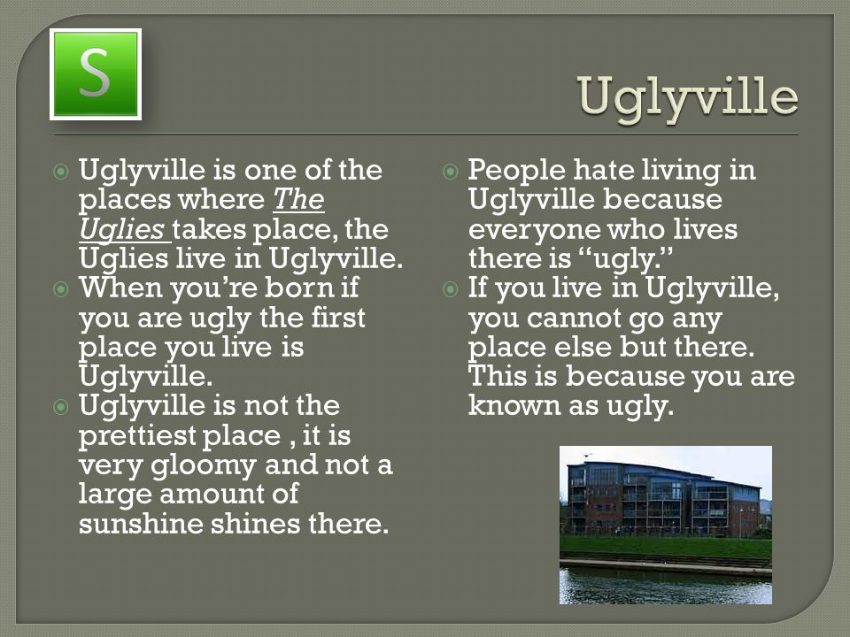 Uglyville Uglyville is one of the places where The Uglies takes place, the Uglies live in Uglyville.