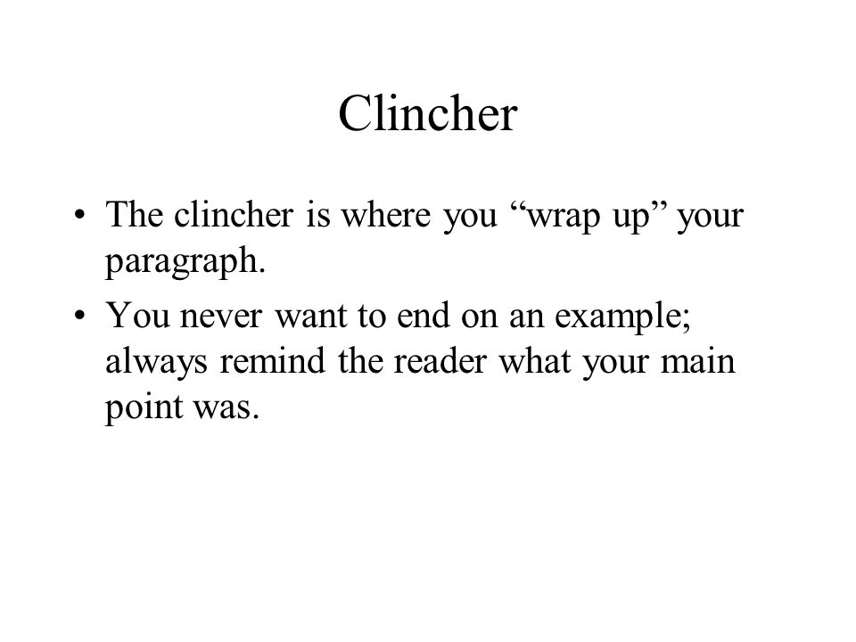 Clincher The clincher is where you wrap up your paragraph.