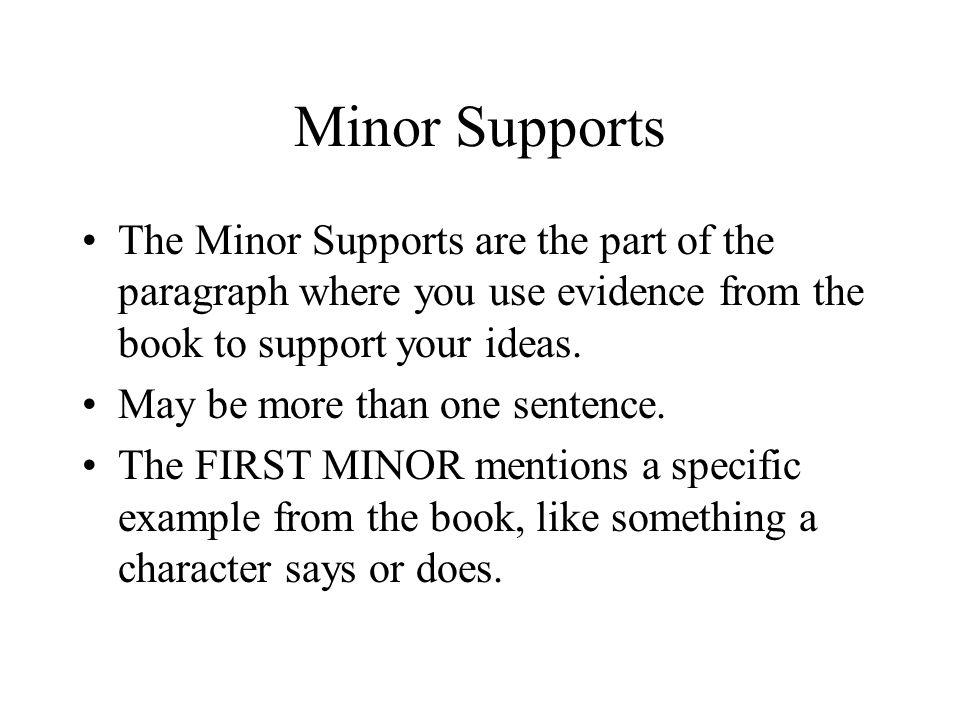 Minor Supports The Minor Supports are the part of the paragraph where you use evidence from the book to support your ideas.
