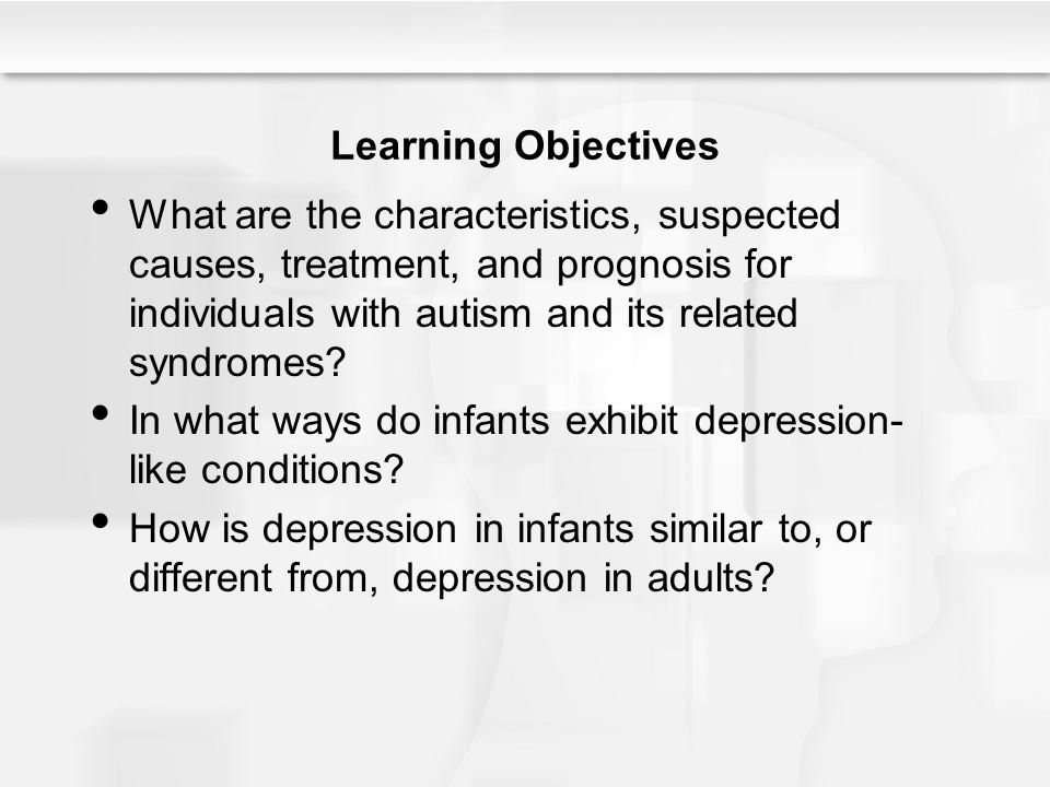 Learning Objectives What are the characteristics, suspected causes, treatment, and prognosis for individuals with autism and its related syndromes