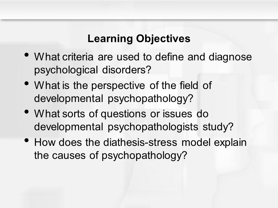 Learning Objectives What criteria are used to define and diagnose psychological disorders