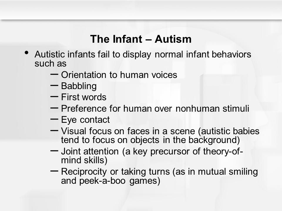 The Infant – Autism Autistic infants fail to display normal infant behaviors such as. Orientation to human voices.